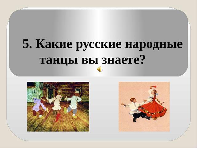 5. Какие русские народные танцы вы знаете?
