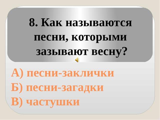 А) песни-заклички Б) песни-загадки В) частушки 8. Как называются песни, кото...