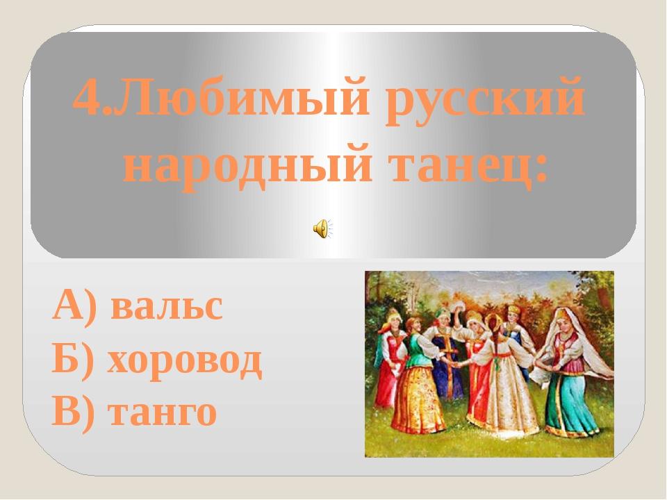 4.Любимый русский народный танец: А) вальс Б) хоровод В) танго