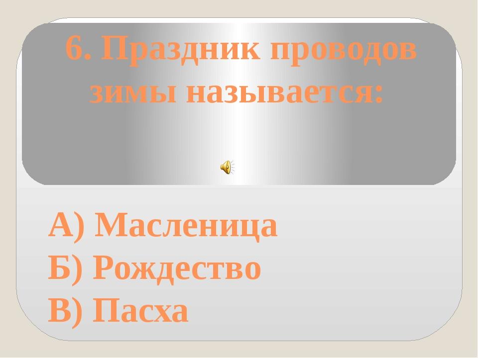 6. Праздник проводов зимы называется: А) Масленица Б) Рождество В) Пасха