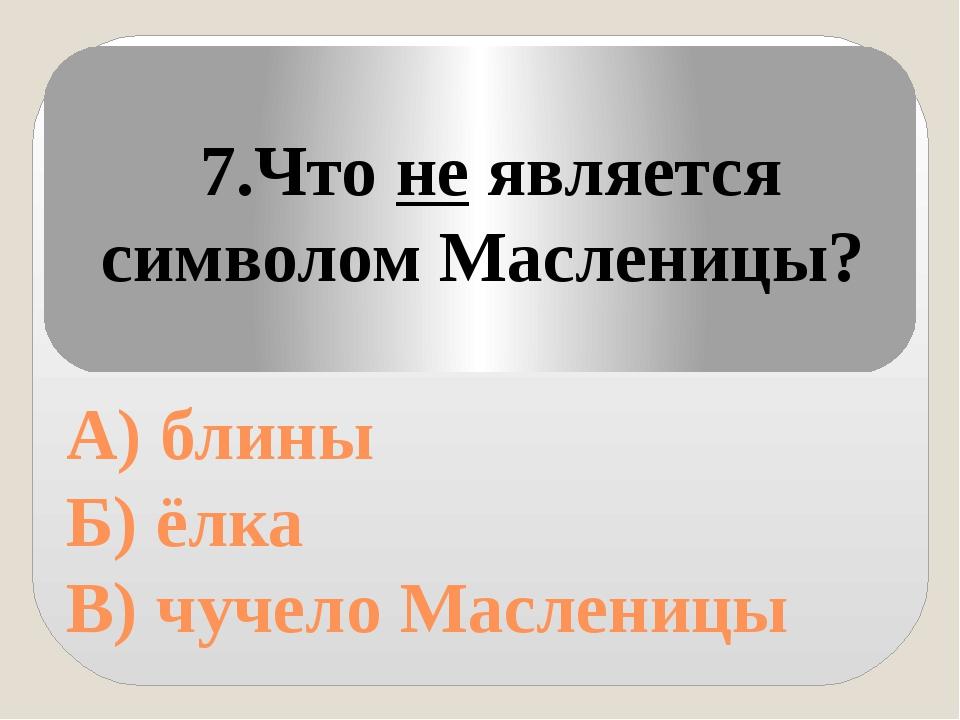 А) блины Б) ёлка В) чучело Масленицы 7.Что не является символом Масленицы?
