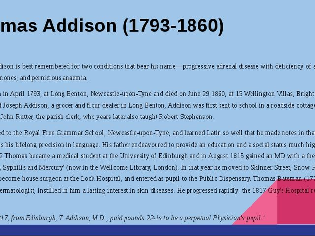 Thomas Addison (1793-1860) Thomas Addison is best remembered for two conditio...