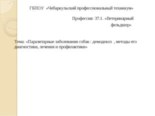 ГБПОУ «Чебаркульский профессиональный техникум»  Профессия: 37.1. «Ветери
