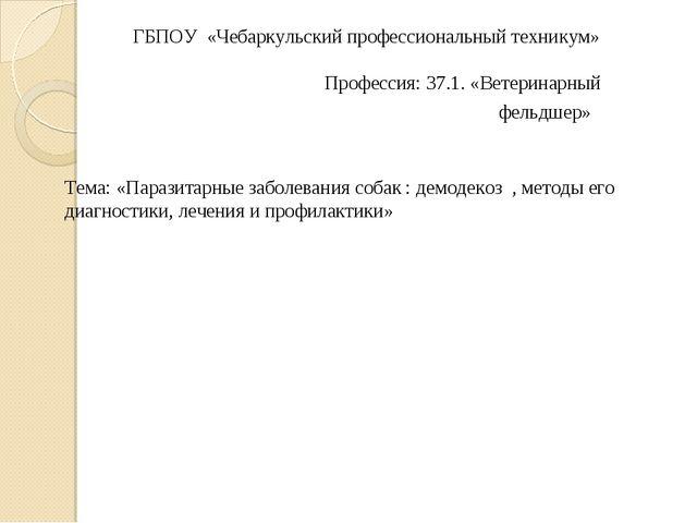 ГБПОУ «Чебаркульский профессиональный техникум»  Профессия: 37.1. «Ветери...