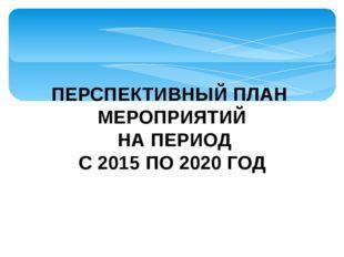 ПЕРСПЕКТИВНЫЙ ПЛАН МЕРОПРИЯТИЙ НА ПЕРИОД С 2015 ПО 2020 ГОД