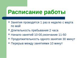 Расписание работы Занятия проводятся 1 раз в неделю с марта по май Длительнос
