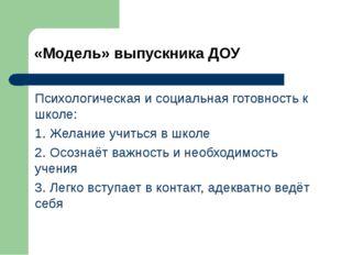 «Модель» выпускника ДОУ Психологическая и социальная готовность к школе: 1. Ж