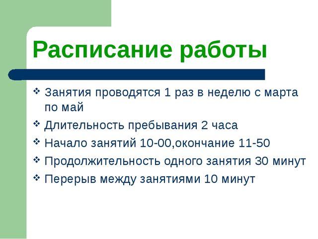 Расписание работы Занятия проводятся 1 раз в неделю с марта по май Длительнос...