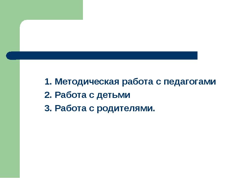 1. Методическая работа с педагогами 2. Работа с детьми 3. Работа с родителями.