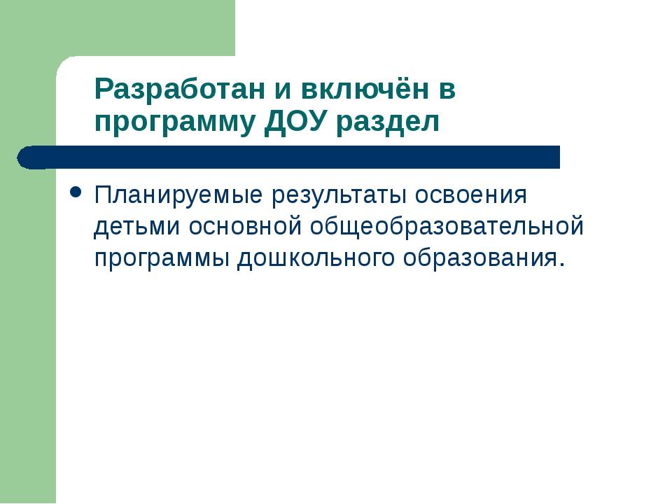 Разработан и включён в программу ДОУ раздел Планируемые результаты освоения д...