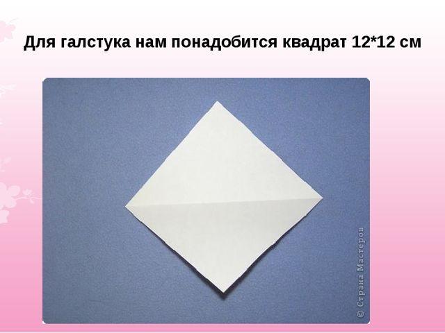 Для галстука нам понадобится квадрат 12*12 см