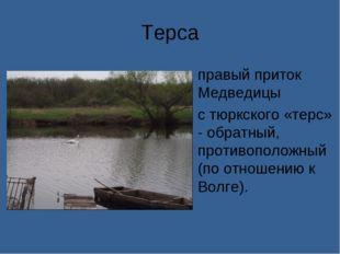 Терса правый приток Медведицы с тюркского «терс» - обратный, противоположный