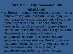 Гипотезы о происхождении названия р. Волга — выдвинуто много разных гипотез