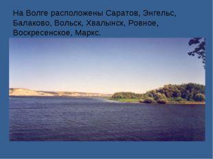 На Волге расположены Саратов, Энгельс, Балаково, Вольск, Хвалынск, Ровное, Во
