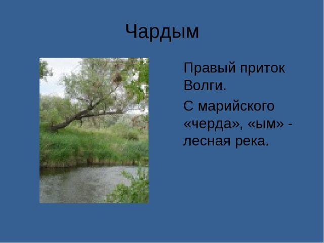 Чардым Правый приток Волги. С марийского «черда», «ым» - лесная река.