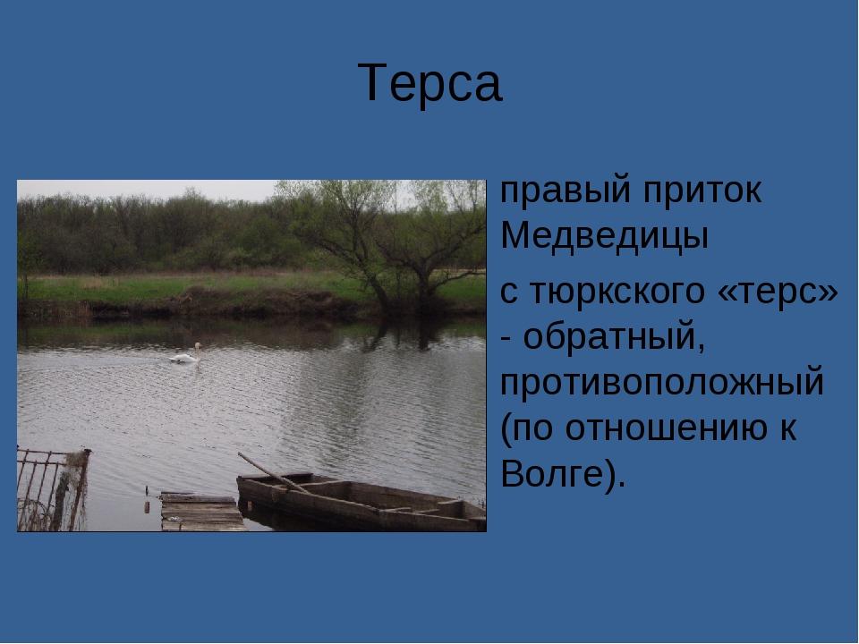 Терса правый приток Медведицы с тюркского «терс» - обратный, противоположный...