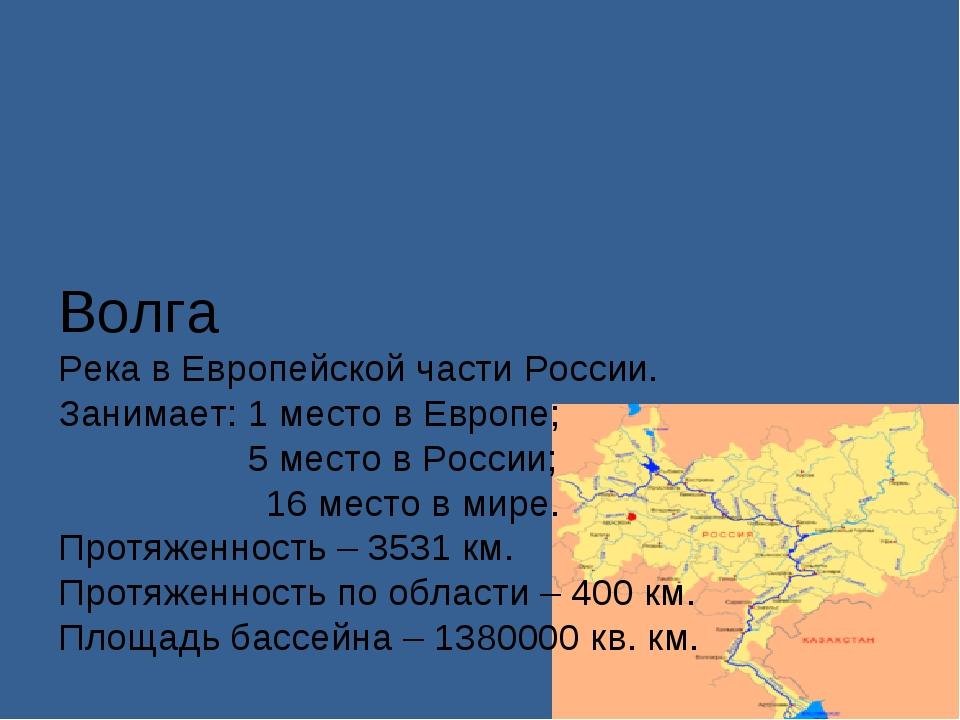 Волга Река в Европейской части России. Занимает: 1 место в Европе;  5 место...