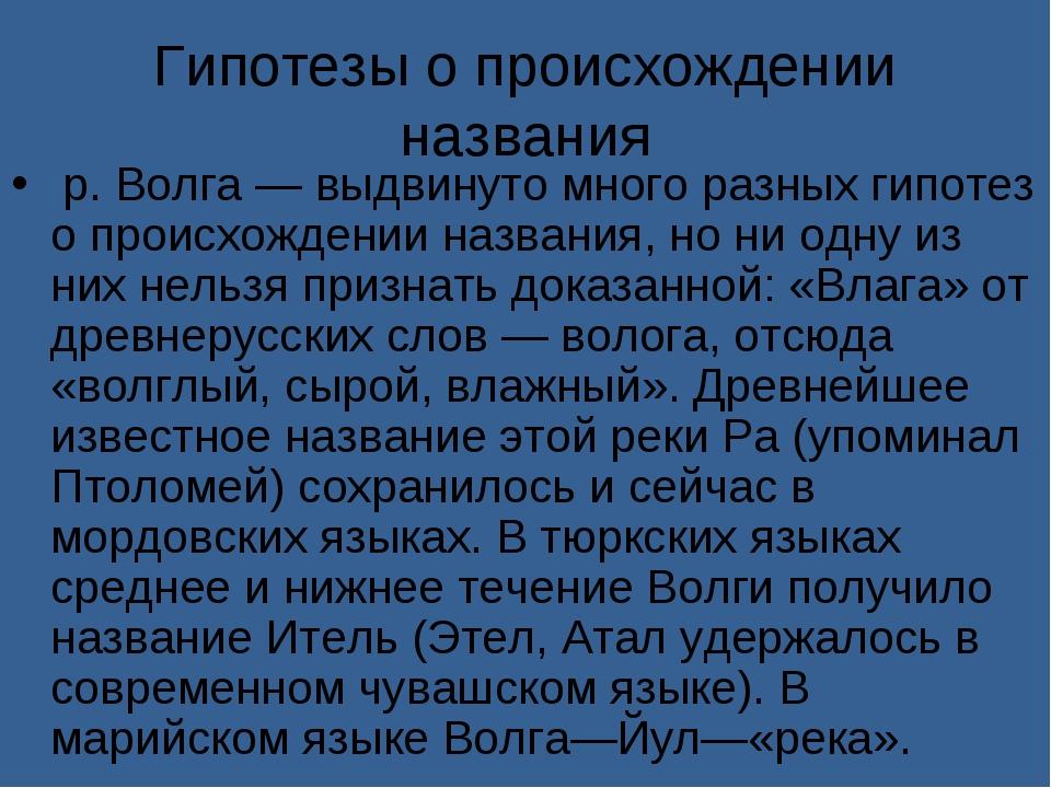 Гипотезы о происхождении названия р. Волга — выдвинуто много разных гипотез...