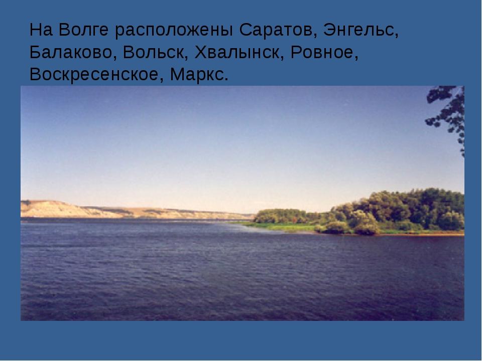 На Волге расположены Саратов, Энгельс, Балаково, Вольск, Хвалынск, Ровное, Во...