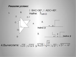 С В А D 2 2 ∠BAC=30°, ∠ADC=45°. Найти: αβНайти: β 4.Вычислите: Решите