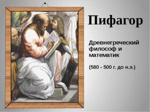 Древнегреческий философ и математик (580 - 500 г. до н.э.) Пифагор Пифагор —