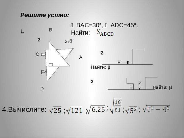 С В А D 2 2 ∠BAC=30°, ∠ADC=45°. Найти: αβНайти: β 4.Вычислите: Решите...