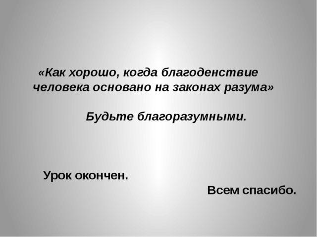«Как хорошо, когда благоденствие человека основано на законах разума» Будь...