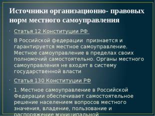 Источники организационно- правовых норм местного самоуправления Статья 12 Кон