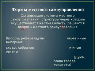 Формы местного самоуправления Организация системы местного самоуправления , с
