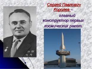 Сергей Павлович Королев – главный конструктор первых космических ракет.