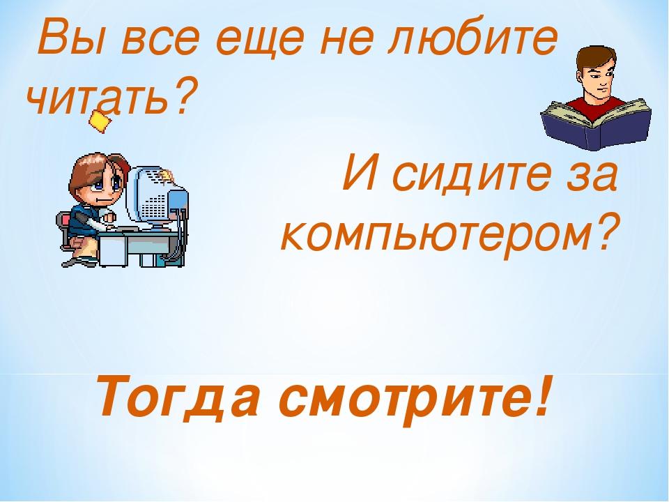 Вы все еще не любите читать? И сидите за компьютером? Тогда смотрите!