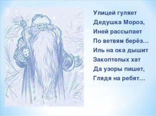 Улицей гуляет Дедушка Мороз, Иней рассыпает По ветвям берёз… Иль на ока дышит