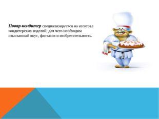 Повар-кондитерспециализируется на изготовлении кондитерских изделий, для чег
