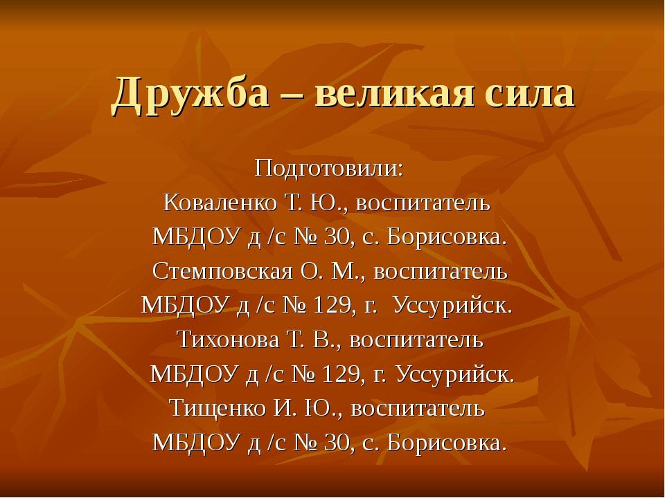 Дружба – великая сила Подготовили: Коваленко Т. Ю., воспитатель МБДОУ д /с №...