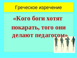Греческое изречение «Кого боги хотят покарать, того они делают педагогом»