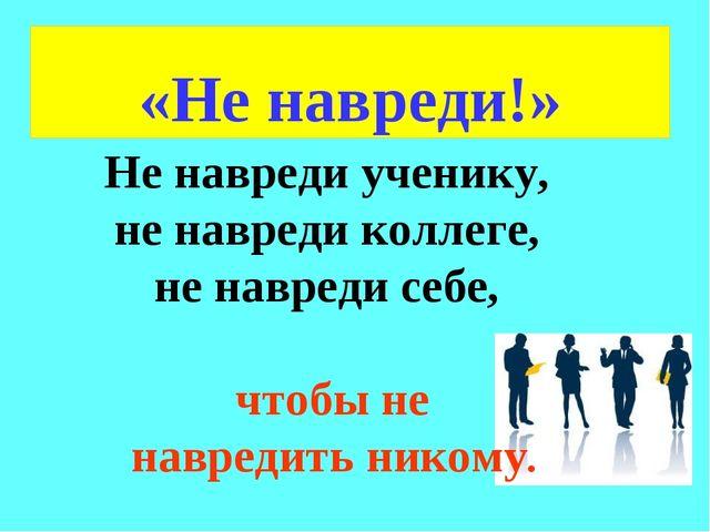 \ «Не навреди!» Не навреди ученику, не навреди коллеге, не навреди себе, чтоб...