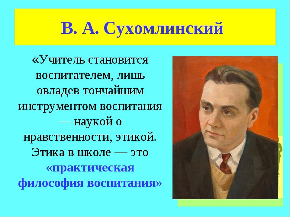 В. А. Сухомлинский «Учитель становится воспитателем, лишь овладев тончайшим и...