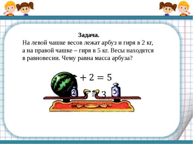 Задача. На левой чашке весов лежат арбуз и гиря в 2 кг, а на правой чашке – г...