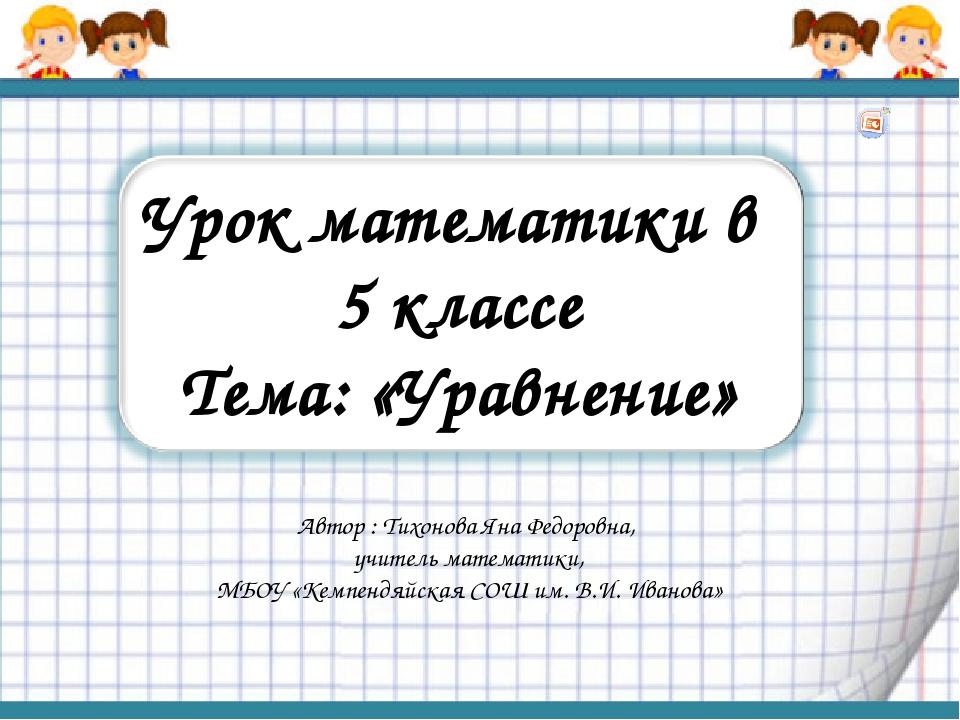 Урок математики в 5 классе Тема: «Уравнение» Автор : Тихонова Яна Федоровна,...