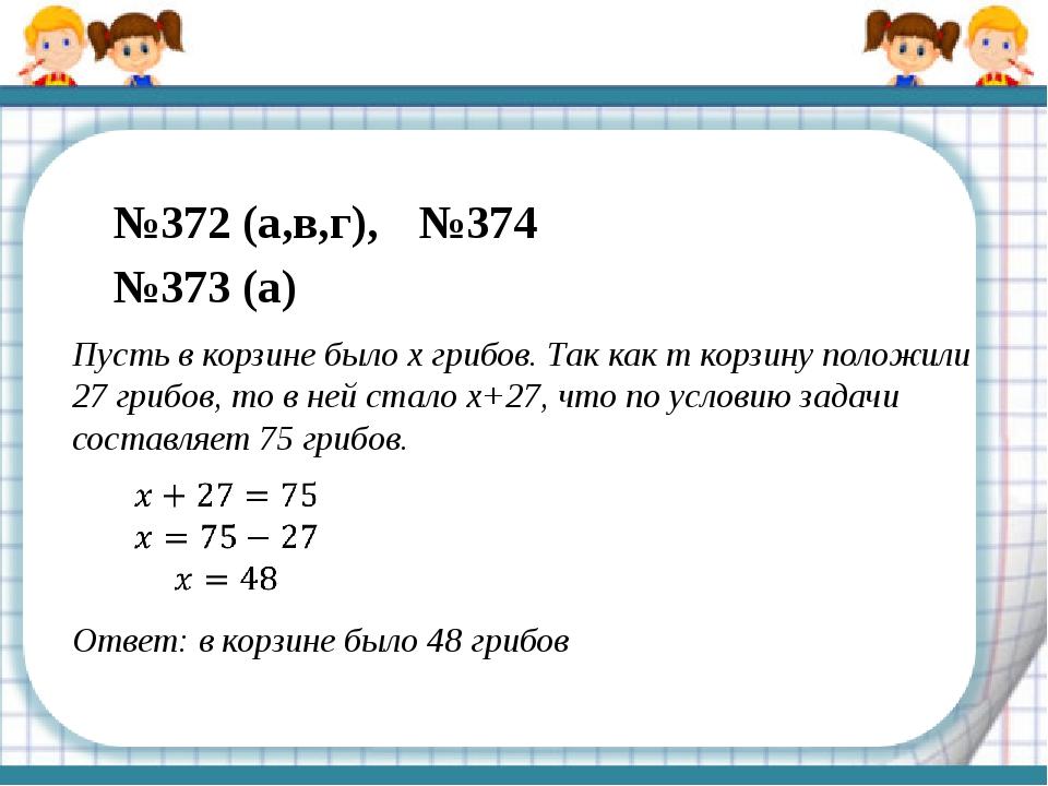 №372 (а,в,г), №374 №373 (а) Пусть в корзине было х грибов. Так как т корзину...