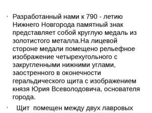 Разработанный нами к 790 - летию Нижнего Новгорода памятный знак представляе