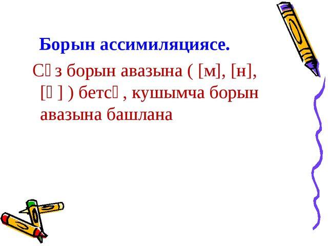 Борын ассимиляциясе. Сүз борын авазына ( [м], [н], [ң] ) бетсә, кушымча боры...