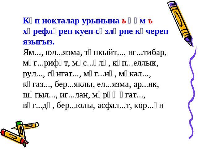 Күп нокталар урынына ь һәм ъ хәрефләрен куеп сүзләрне күчереп языгыз. Ям...,...