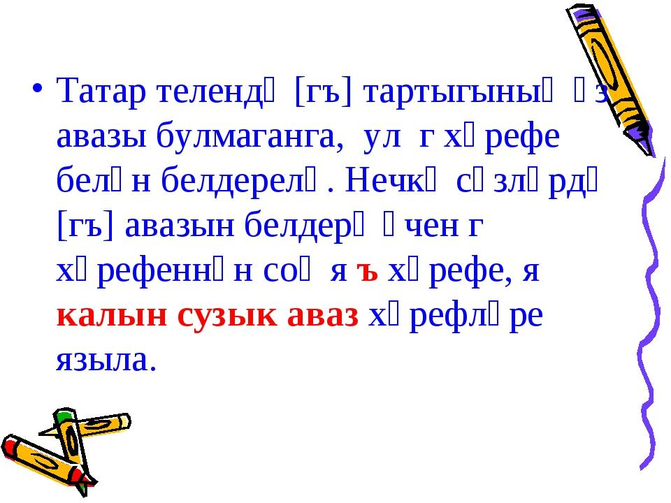 Татар телендә [гъ] тартыгының үз авазы булмаганга, ул г хәрефе белән белдерел...