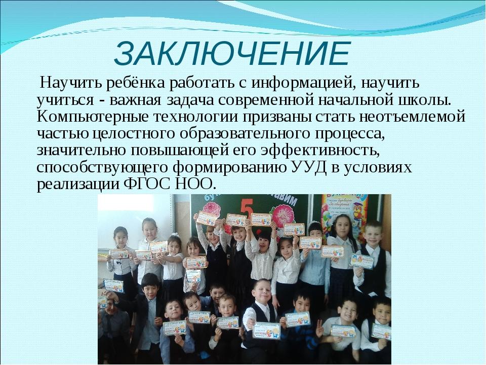 ЗАКЛЮЧЕНИЕ Научить ребёнка работать с информацией, научить учиться - важная з...