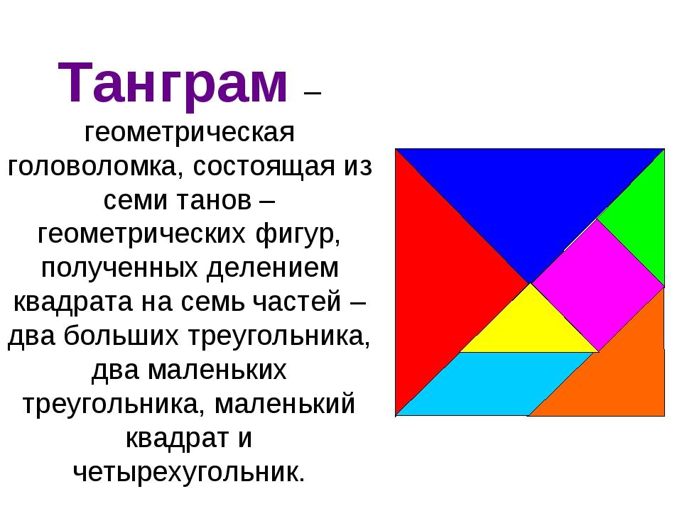 Танграм – геометрическая головоломка, состоящая из семи танов – геометрически...