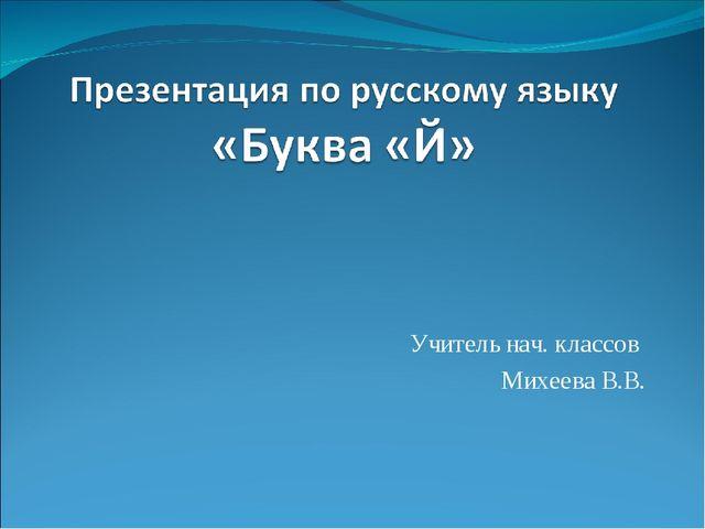 Учитель нач. классов Михеева В.В.