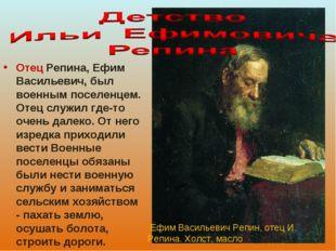 Отец Репина, Ефим Васильевич, был военным поселенцем. Отец служил где-то очен