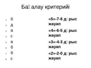 Бағалау критерийі «5»-7-8 дұрыс жауап «4»-6-5 дұрыс жауап «3»-4-3 дұрыс жауап