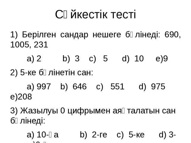 Сәйкестік тесті 1) Берілген сандар нешеге бөлінеді: 690, 1005, 231 а) 2 b) 3...